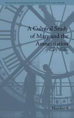 A Cultural Study of Mary and the Annunciation : From Luke to the Enlightenment - Gary Waller