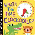 What's the Time, Clockodile? : A Clickety-Clackety Clock Book! - Jonathan Litton