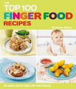 The Top 100 Finger Food Recipes : Delicious, Healthy Meals for Your Toddler - Christine Bailey