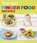 The Top 100 Finger Foods for Babies & Toddlers : Delicious, Healthy Meals for Your Child to Enjoy - Christine Bailey