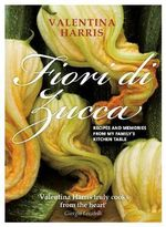 Fiori Di Zucca : Recipes and Memories from My Family's Kitchen Table - Valentina Harris