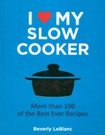 I Love My Slow Cooker : More than 100 of the best ever recipes - Beverly LeBlanc