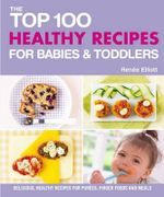 The Top 100 Healthy Recipes for Babies & Toddlers : Delicious, Healthy Recipes for Purees, Finger Foods and Meals - Renee Elliott