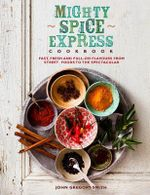 Mighty Spice Express Cookbook : Fast, Fresh and Full-on Flavours from Street Foods to the Spectacular - John Gregory-Smith