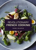Daniel Galmiche's Revolutionary French Cooking : Inspired Modern French Home Cooking - Daniel Galmiche