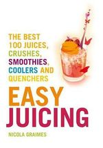 Easy Juicing : The Best 100 Juices, Crushes, Smoothies, Coolers and Quenchers - Nicola Graimes