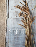 Spelt : Meals, Cakes, Cookies & Breads from the Good Grain - Roger Saul