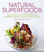 Natural Superfoods : 150 Nutrient-Packed Recipes for Complete Health, Vitality and Healing - Susannah Blake