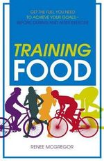 Training Food : Get the Fuel You Need to Achieve Your Goals - Before, During and After Exercise - Renee McGregor