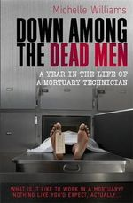 Down Among the Dead Men : A Year in the Life of a Mortuary Technician - Michelle Williams