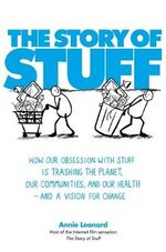 The Story of Stuff : How Our Obsession with Stuff is Trashing the Planet, Our Communities, and Our Health - and a Vision for Change - Anne Leonard