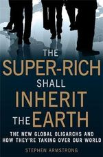 Super-rich Shall Inherit the Earth - Stephen Armstrong