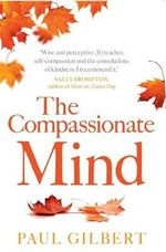 The Compassionate Mind : A New Approach to Life's Challenges - Paul Gilbert