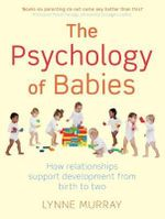 The Psychology of Babies : How Relationships Support Development from Birth to Two - Lynne Murray