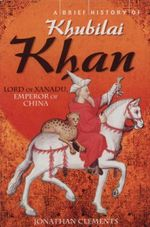 A Brief History of Khubilai Khan : Lord of Xanadu, Emperor of China - Jonathan Clements