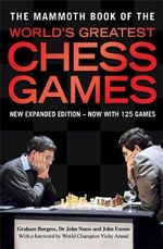 The Mammoth Book of the World's Greatest Chess Games : New Expanded Edition - Now With 125 Games - Graham Burgess