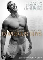 The Mammoth Book of Gorgeous Guys : Over 400 Erotic Images by 46 Leading Photographers - Barbara Cardy