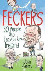Feckers : 50 People Who Fecked Up Ireland - John Waters