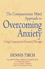 The Compassionate Mind Approach to Overcoming Anxiety : A Practitioner's Guide - Dennis D. Tirch