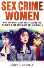 Sex Crime Women : How The Girls Next Door Became The World's Most Notorious Criminals - Linda G Stunell