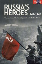 Russias Heroes 1941-1945 : True Stories Of The Soviet Patriots Who Defied Hitler - Albert Axell