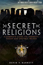 A Brief Guide to Secret Religions : A Complete Guide to Hermetic, Pagan and Esoteric Beliefs - David V. Barrett