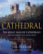Cathedral : The English Cathedrals and the World That Made Them - Jon Cannon