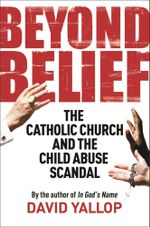 Beyond Belief : The Catholic Church and the Child Abuse Scandal - David Yallop
