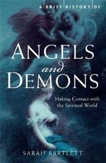 A Brief History of Angels and Demons : Making Contact with the Spiritual World - Sarah Bartlett