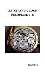 Watch and Clock Escapements : A Complete Study In Theory and Practice of the Lever, Cylinder and Chronometer Escapements, Together with a Brief Account of ... and Evolution of the Escapement in Horology - Keystone