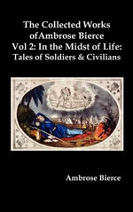 The Collected Works of Ambrose Bierce, Vol. 2 : In the Midst of Life: Tales of Soldiers and Civilians - Ambrose Bierce