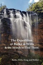 The Expedition of Burke and Wills & the Search to Find Them (by Burke, Wills, King & Walker) - Robert O'Hara Burke