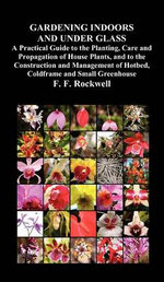 Gardening Indoors and Under Glass : A Practical Guide to the Planting, Care and Propagation of House Plants, and to the Construction and Management of Hotbed, Coldframe and Small Greenhouse - F. F. Rockwell