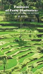 Farmers of Forty Centuries : Permanent Organic Farming in China, Korea, and Japan - F. H. King