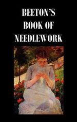 Beeton's Book of Needlework. Consisting Of Descriptions And Instructions, Illustrated By Six Hundred Engravings, Of Tatting Patterns. Crochet Patterns. Knitting Patterns. Netting Patterns. Embroidery Patterns. Point Lace Patterns. Guipure D'art. Berlin W - Isabella Mary Beeton