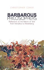 Barbarous Philosophers : Reflections on the Nature of War from Herclitus to Heisenberg - Christopher Coker