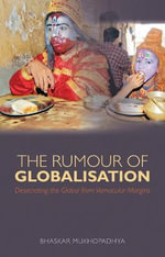 The Rumour of Globalisation : Desecrating the Global from Vernacular Margins - Bhaskar Mukhopadhyay