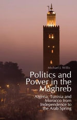 Politics and Power in the Maghreb : Algeria, Tunisia and Morocco  from Independence to the Arab Spring - Michael J. Willis