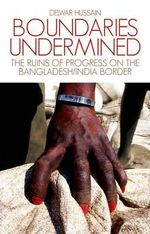Boundaries Undermined : the Ruins of Progress on the Bangladesh/India Border - Delwar Hussain