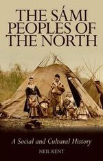 The Sami Peoples of the North : A Social and Cultural History - Neil Kent