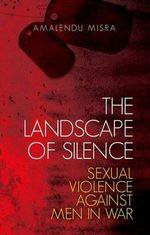 The Landscape of Silence : Sexual Violence Against Men in War - Amalendu Misra
