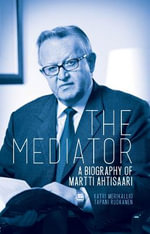 The Mediator : A Biography of Martti Ahtisaari - Katri Merikallio