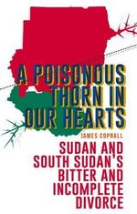 A Poisonous Thorn in Our Hearts : Sudan and South Sudan's Bitter and Incomplete Divorce - James Copnall