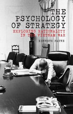 The Psychology of Strategy : Exploring Rationality in the Vietnam War - Kenneth Payne