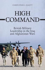 High Command : British Military Leadership in the Iraq  and Afghanistan Wars - Christopher L. Elliott
