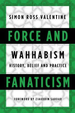 Force and Fanaticism : Wahhabism in Saudi Arabia and Beyond - Simon Ross Valentine