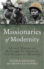 Missionaries of Modernity : Advisory Missions and the Struggle for Hegemony, from the 1940s to Afghanistan - Antonio Giustozzi