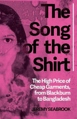 The Song of the Shirt : The High Price of Cheap Garments, from Blackburn to Bangladesh - Jeremy Seabrook