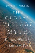 The Global Village Myth : Distance, War, and the Limits of Power - Patrick Porter