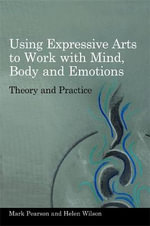 Using Expressive Arts to Work with Mind, Body and Emotions : Theory and Practice - Mark Pearson